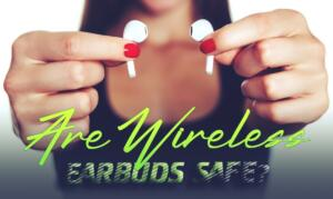 Are Wireless Earbuds Safe?