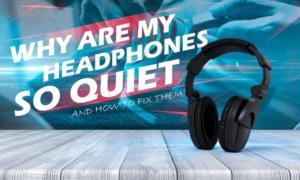 Why Are My Headphones So Quiet